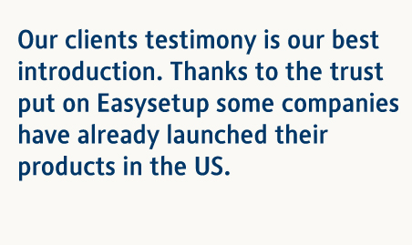 Our clients testimony is our best introduction. Thanks to the trust put on Easysetup some companies have already launched their products in the US.