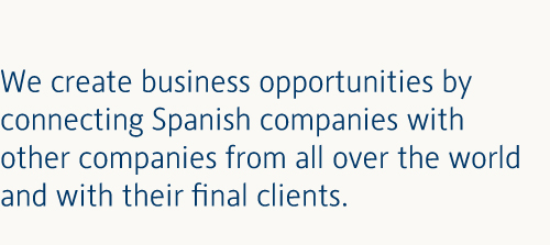 We create business opportunities by connecting Spanish companies with other companies from all over the world and with their final clients.